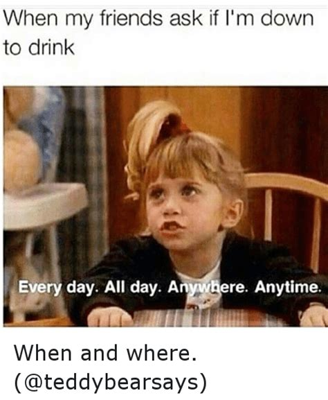 I Used To Be All - when my friends ask if i m down to drink every day all day