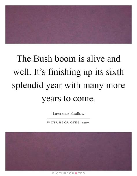 the bush boom is alive and well it s finishing up its