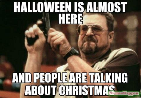 HALLOWEEN IS ALMOST HERE AND PEOPLE ARE TALKING ABOUT CHRISTMAS meme   Am I The Only One Around