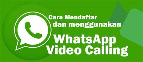 tutorial mendaftar whatsapp resmi whatsapp messenger kini bisa panggilan video gupitan