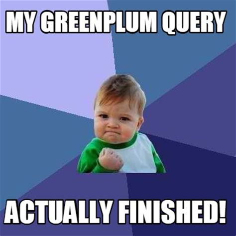 Meme My Picture - meme creator my greenplum query actually finished meme