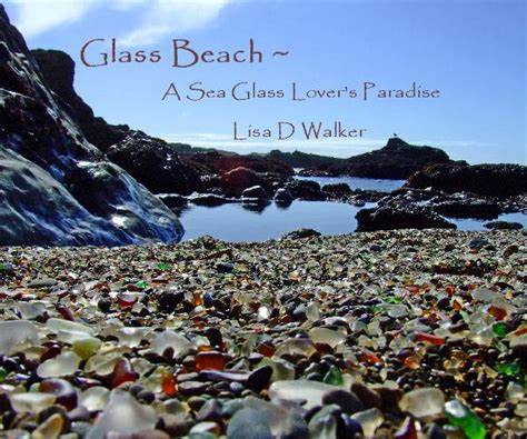 glass beach glass beach a sea glass lover s paradise lisa d walker