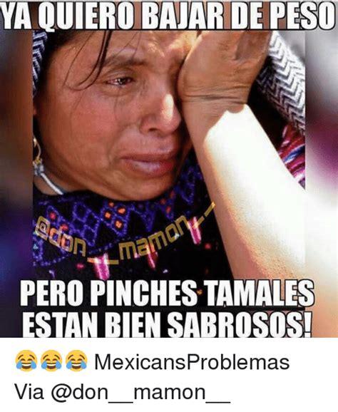 Memes Tamales - ya quierobajar de peso pero pinches tamales estan bien sabrosos mexicansproblemas via