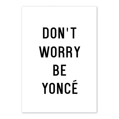 Dont Worry Be Yonce don t worry be yonc 233 typography print by eddie and the