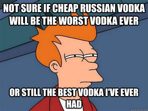Cheap Meme - not sure if cheap russian vodka will be the worst vodka