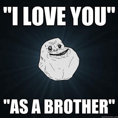 I Love My Brother Meme - quot i love you quot quot as a brother quot forever alone quickmeme