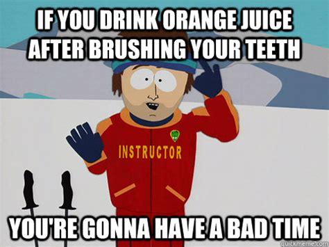 Brushing Teeth Meme - if you drink orange juice after brushing your teeth you re