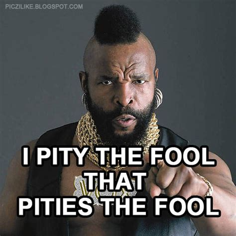 Mr T Meme - picz i like mr t i pity the fool
