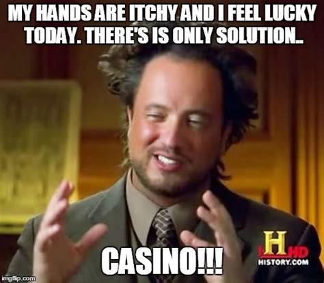 Casino Meme - my hands are itchy and i feel lucky today there s is only