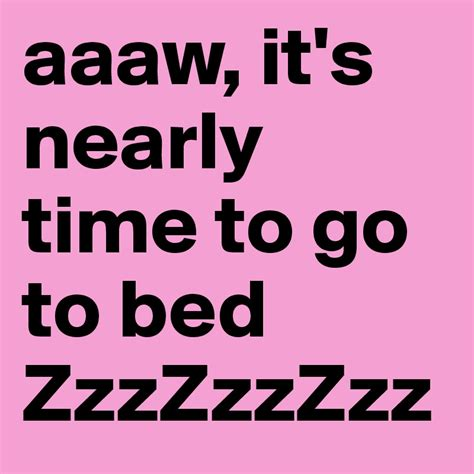 what time to go to bed aaaw it s nearly time to go to bed zzzzzzzzz post by