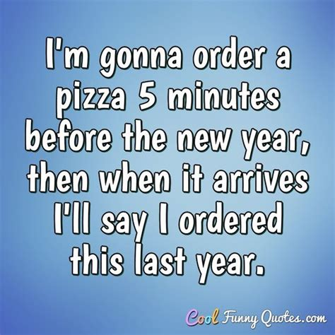 i m gonna order a pizza 5 minutes before the new year