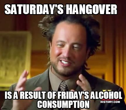 Hangover Meme Generator - meme creator saturday s hangover is a result of friday s alcohol consumption