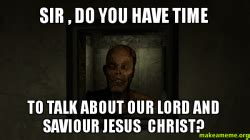 Lord And Savior Jesus Christ Meme - sir do you have time to talk about our lord and saviour
