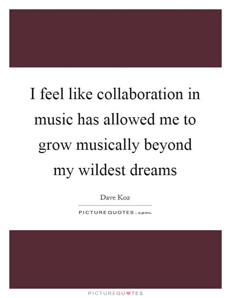 Im Rich Beyond My Wildest Dreams i feel like collaboration in has allowed me to grow picture quotes