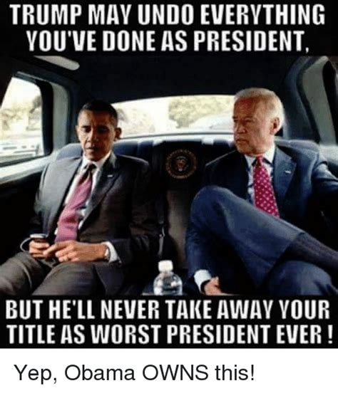 Trump Obama Memes - trump may undo everything you ve done as president but hell never take away your title as worst