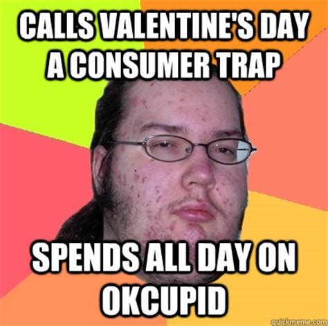 Ok Cupid Meme - calls valentine s day a consumer trap spends all day on