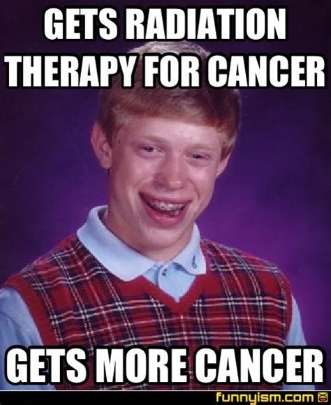Funny Cancer Memes - gets radiation therapy for cancer gets more cancer meme