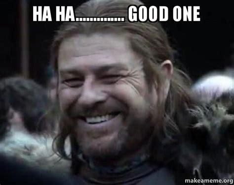 Creating Ha Ha Ha ha ha one happy ned stark meme make a meme