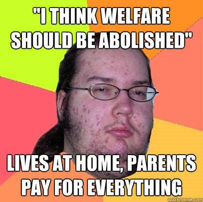 Welfare Meme - quot i think welfare should be abolished quot lives at home parents pay for everything quickmeme
