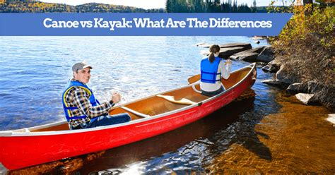 paddle boat vs kayak canoe vs kayak what are the differences pros cons