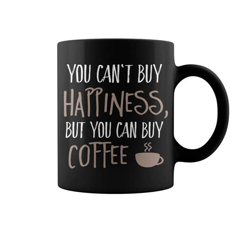 buy coffee cups you can t buy happiness but you can buy coffee mug t shirt