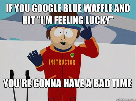 You Re Gonna Have A Bad Time Meme - if you google blue waffle and hit quot i m feeling lucky quot you