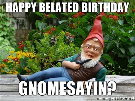 Late Birthday Meme - 20 funny belated birthday memes for people who always