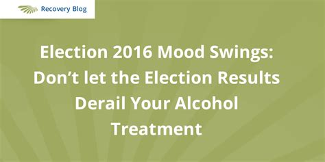 alcoholism and mood swings election 2016 mood swings don t let it derail your