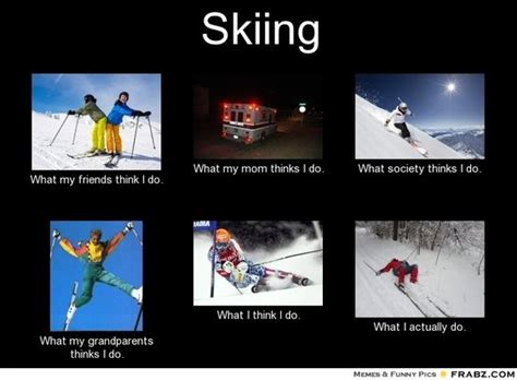 Skiing Meme - this i have to say is occasionally true skiing