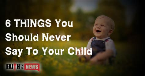Things You Should Tell Your by 6 Things You Should Never Say To Your Child Faith In The