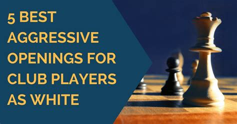 best openings in chess 5 best aggressive openings for club players as white at