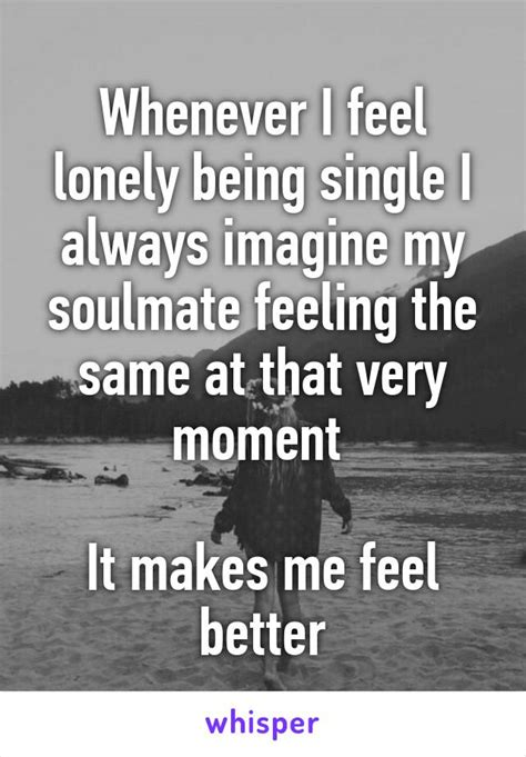how to feel better about being single whenever i feel lonely being single i always imagine my