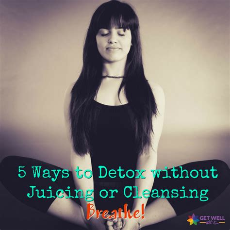Breathe Detox by 5 Ways To Detox Without Juicing Or Cleansing Get Well