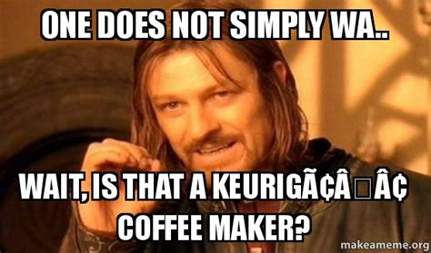 One Does Not Simply Meme Maker - one does not simply wa wait is that a keurig 226 162 coffee