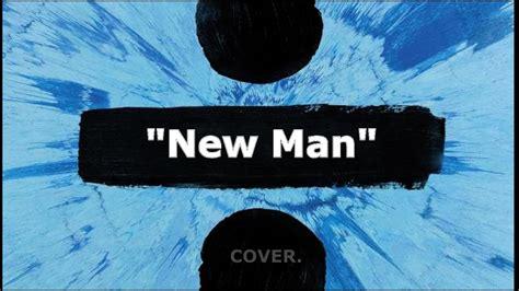 ed sheeran new man ed sheeran new man cover youtube