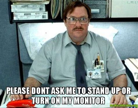 Milton Office Space Meme - please dont ask me to stand up or turn on my monitor