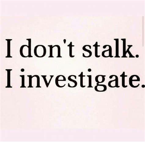 i don t stalk i investigate stalking meme on sizzle