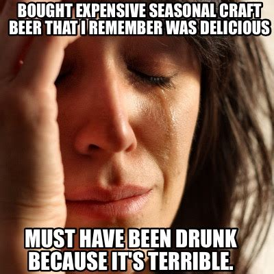 Must Have Memes - meme creator bought expensive seasonal craft beer that i