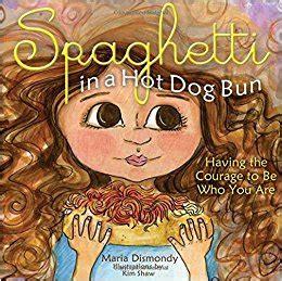 spaghetti in a hot 0615473938 spaghetti in a hot dog bun having the courage to be who you are maria dismondy kathy hiatt