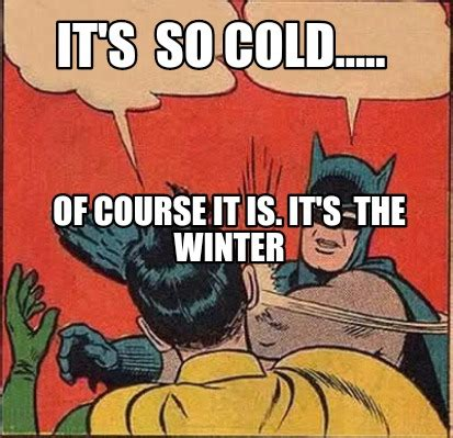 So Cold Meme - meme creator it s so cold of course it is it s the