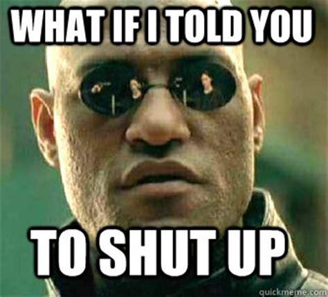 what if i told you to shut up   Matrix Morpheus   quickmeme