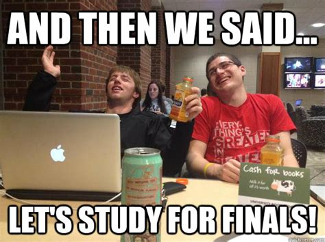 Studying For Finals Meme - and then we said let s study for finals finals week