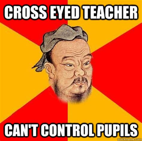 Cross Eyed Meme - cross eyed teacher can t control pupils confucius says