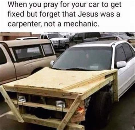 getting a fixed when you pray for your car to get fixed but forget jesus was a carpenter not a