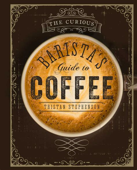 libro the curious barista s guide to coffee di tristan stephenson the curious barista s guide to coffee book by tristan stephenson official publisher page