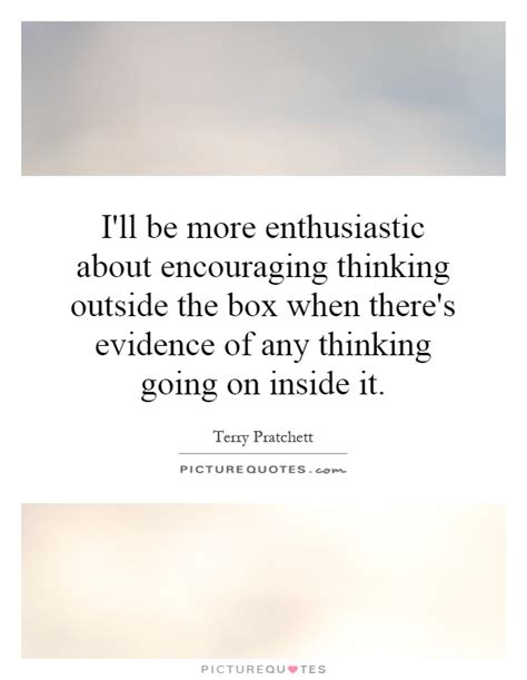 quotes about thinking outside the i ll be more enthusiastic about encouraging thinking