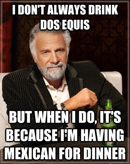 mexican martini meme i don t always drink dos equis but when i do it s because