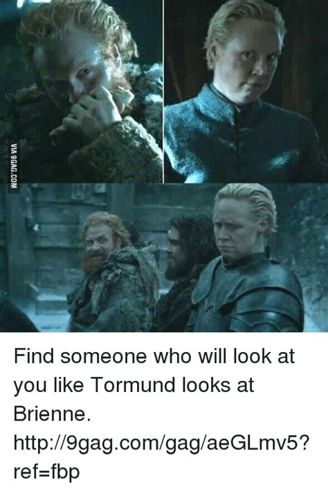 Find That Look Like You Via9gagcom Find Someone Who Will Look At You Like Tormund Looks At Brienne