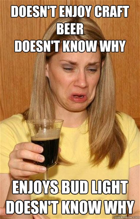 Craft Beer Meme - doesn t enjoy craft beer doesn t know why enjoys bud light