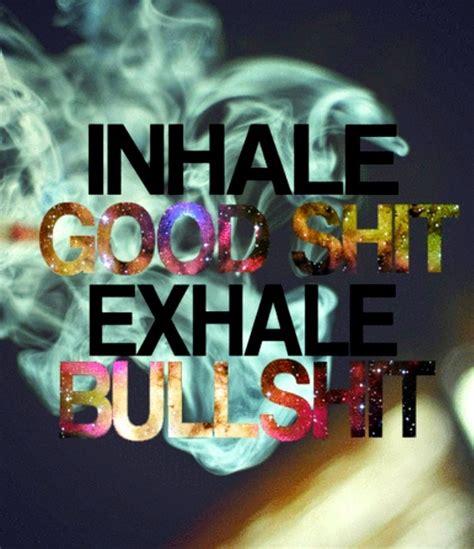Good Shit Meme - inhale the good shit exhale the bullshit inhale the good